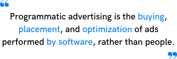 Programmatic advertising is the buying, placement, and optimization of ads performed by software, rather than people.